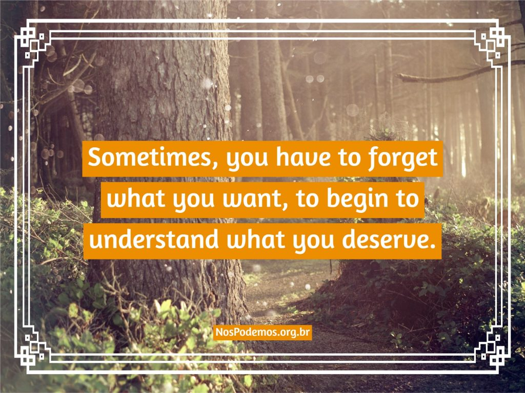 Sometimes, you have to forget what you want, to begin to understand what you deserve.