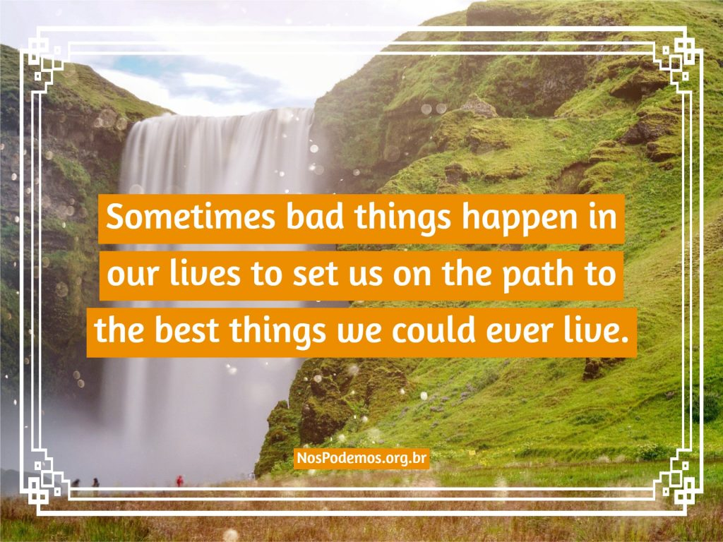 Sometimes bad things happen in our lives to set us on the path to the best things we could ever live.