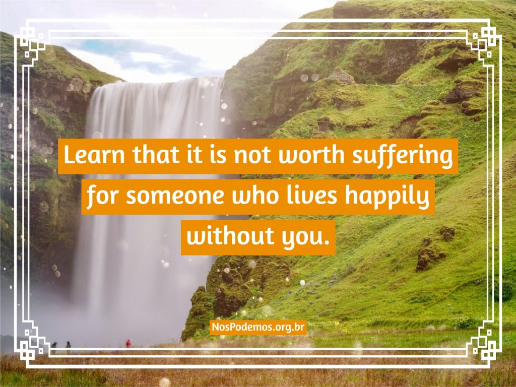 Learn that it is not worth suffering for someone who lives happily without you.