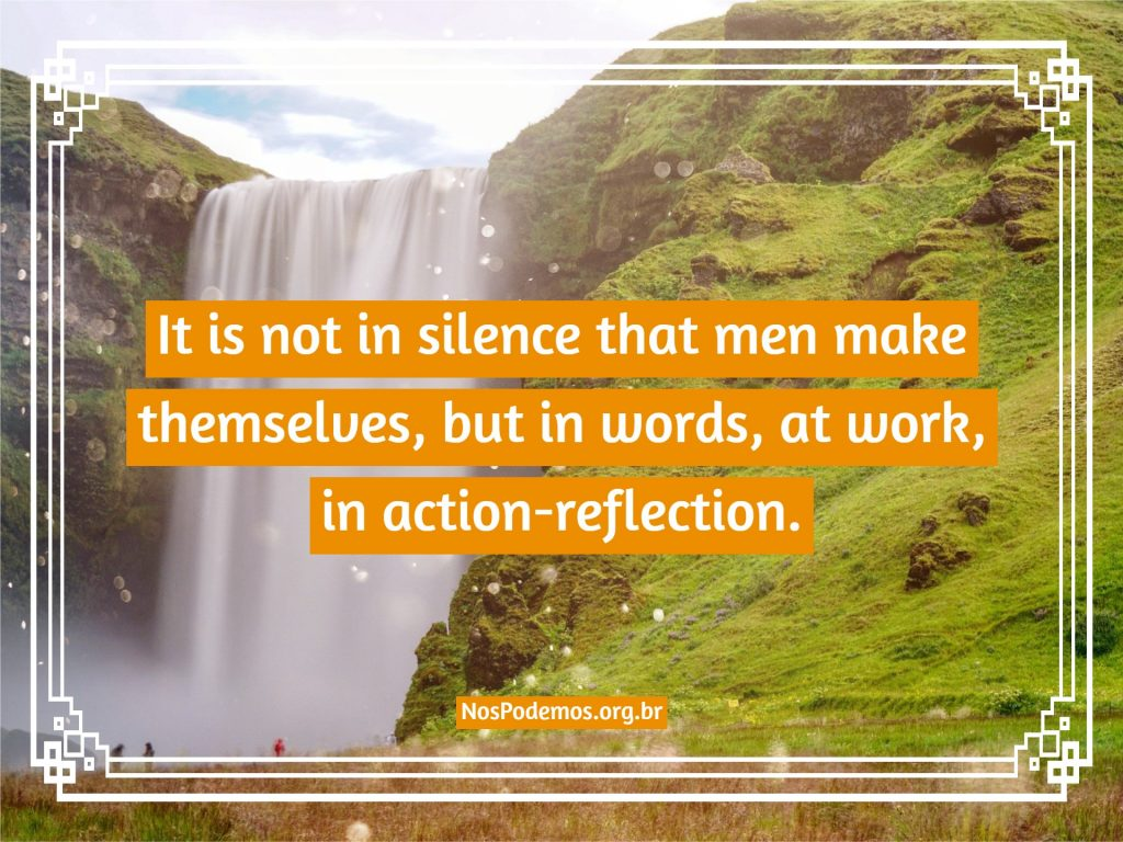 It is not in silence that men make themselves, but in words, at work, in action-reflection.