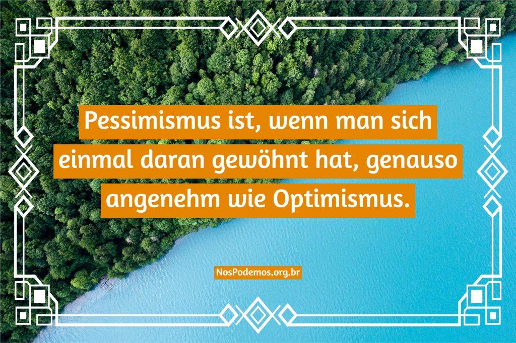 Pessimismus ist, wenn man sich einmal daran gewöhnt hat, genauso angenehm wie Optimismus.