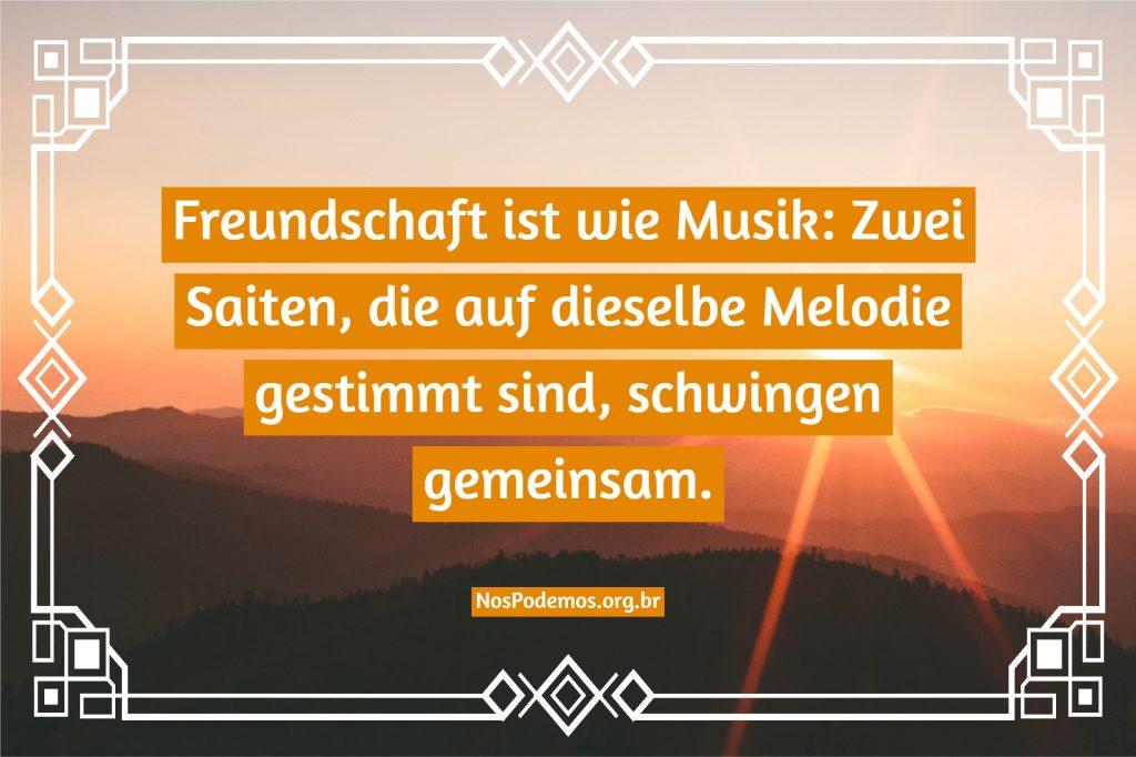 Freundschaft ist wie Musik: Zwei Saiten, die auf dieselbe Melodie gestimmt sind, schwingen gemeinsam.