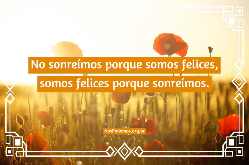 No sonreímos porque somos felices, somos felices porque sonreímos.