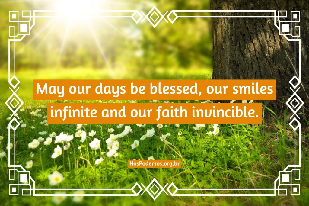 May our days be blessed, our smiles infinite and our faith invincible.