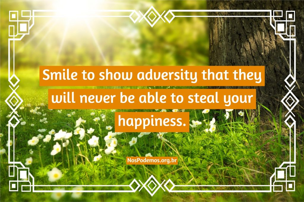 Smile to show adversity that they will never be able to steal your happiness.