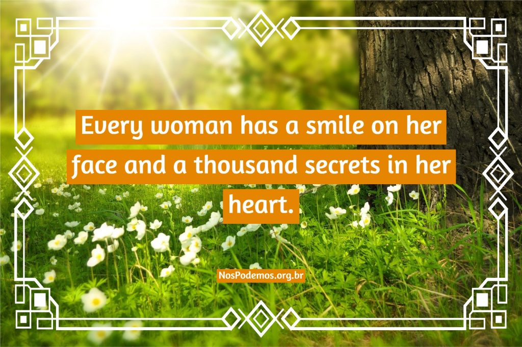 Every woman has a smile on her face and a thousand secrets in her heart.