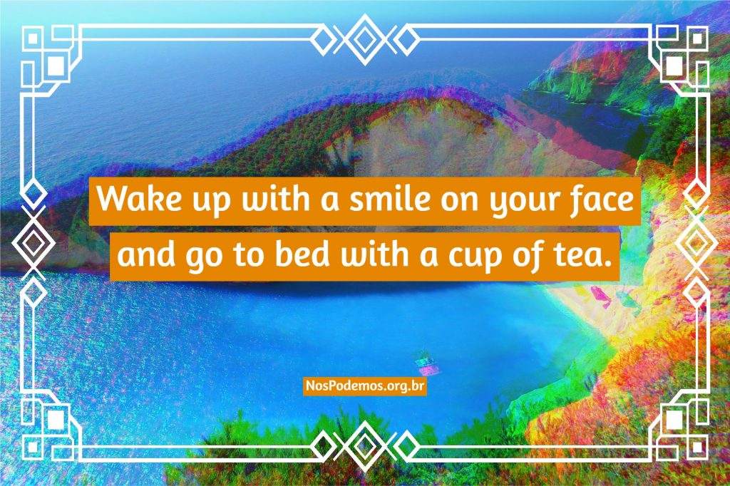 Wake up with a smile on your face and go to bed with a cup of tea.