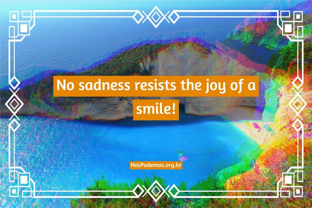 No sadness resists the joy of a smile!