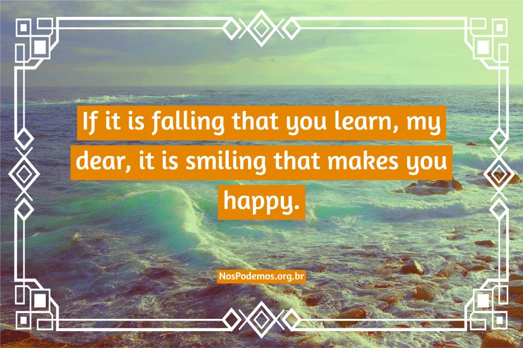 If it is falling that you learn, my dear, it is smiling that makes you happy.