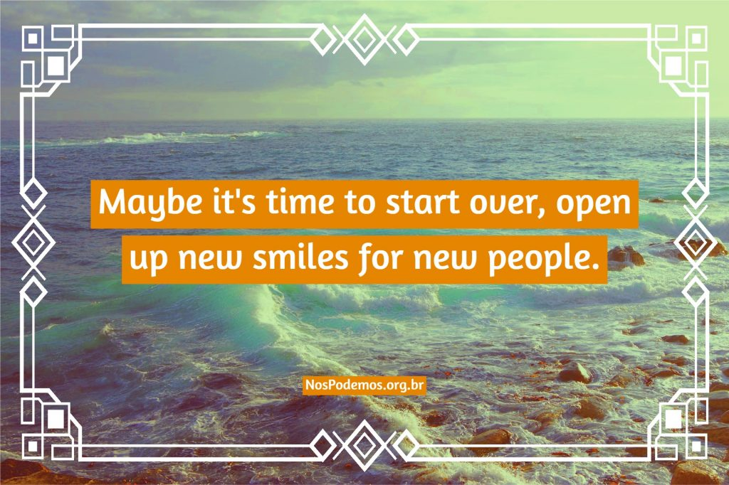 Maybe it's time to start over, open up new smiles for new people.