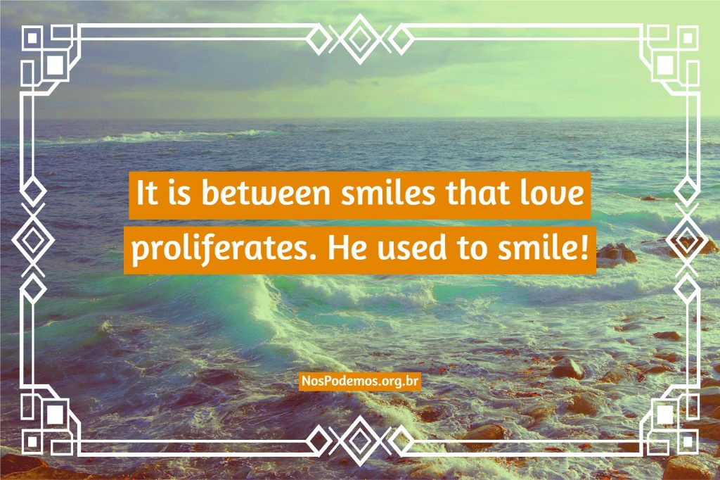 It is between smiles that love proliferates. He used to smile!