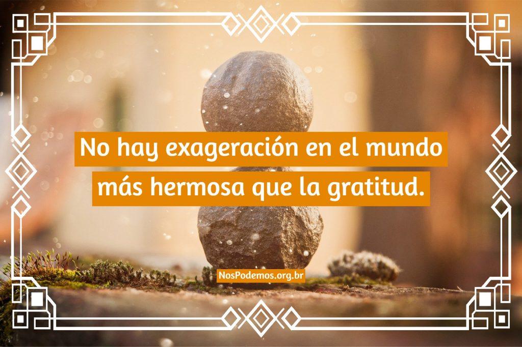 No hay exageración en el mundo más hermosa que la gratitud.