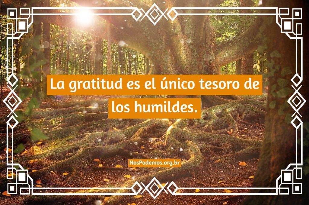 La gratitud es el único tesoro de los humildes.