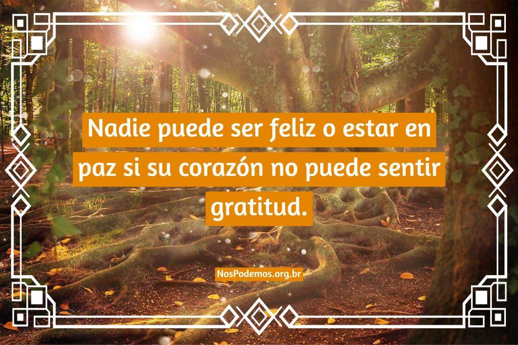 Nadie puede ser feliz o estar en paz si su corazón no puede sentir gratitud.