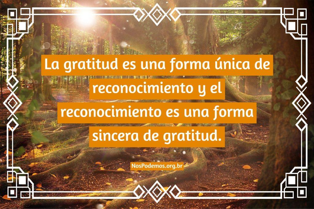 La gratitud es una forma única de reconocimiento y el reconocimiento es una forma sincera de gratitud.