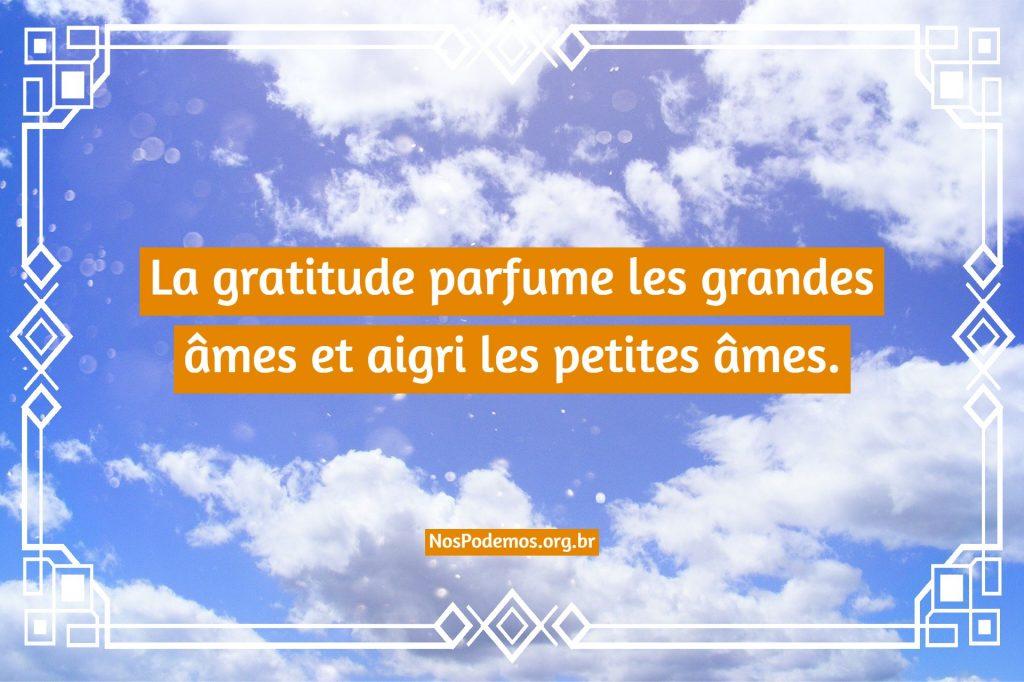 La gratitude parfume les grandes âmes et aigri les petites âmes.