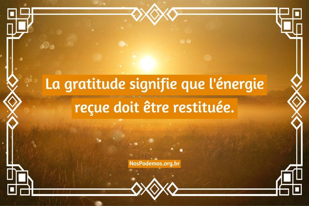 La gratitude signifie que l'énergie reçue doit être restituée.