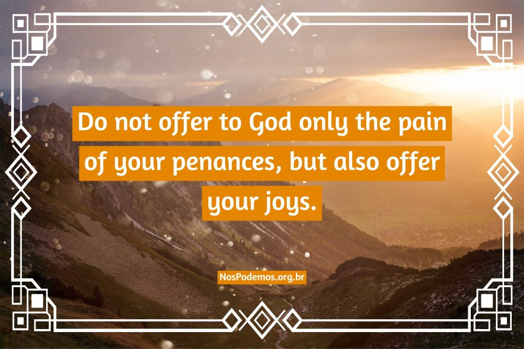 Do not offer to God only the pain of your penances, but also offer your joys.