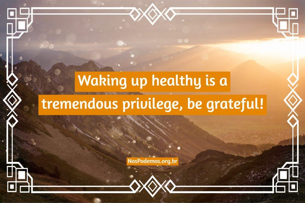 Waking up healthy is a tremendous privilege, be grateful!