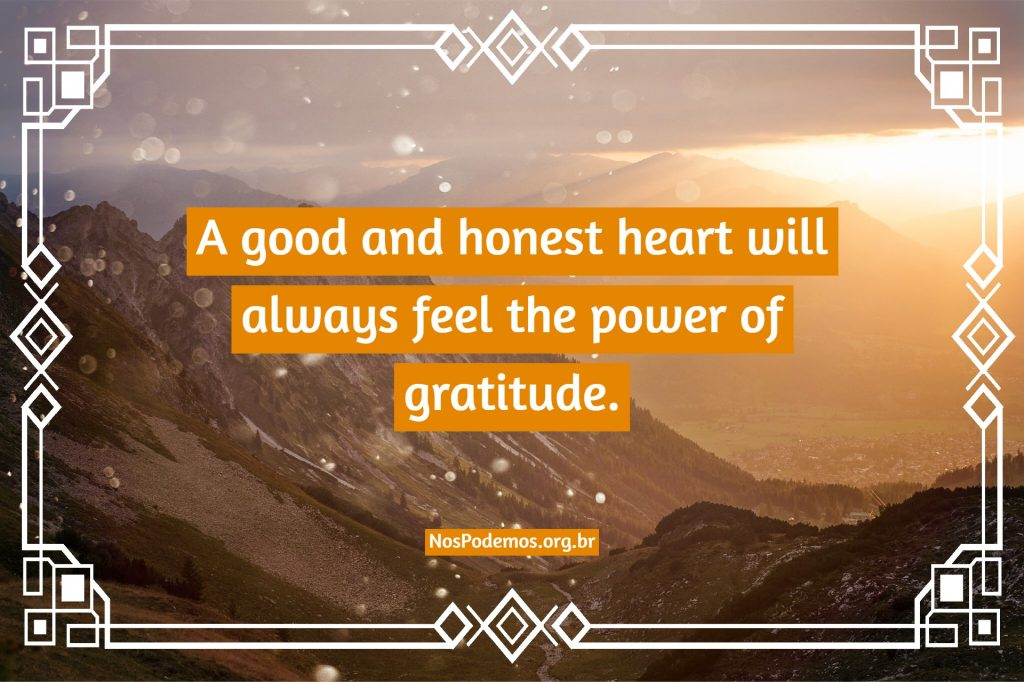 A good and honest heart will always feel the power of gratitude.
