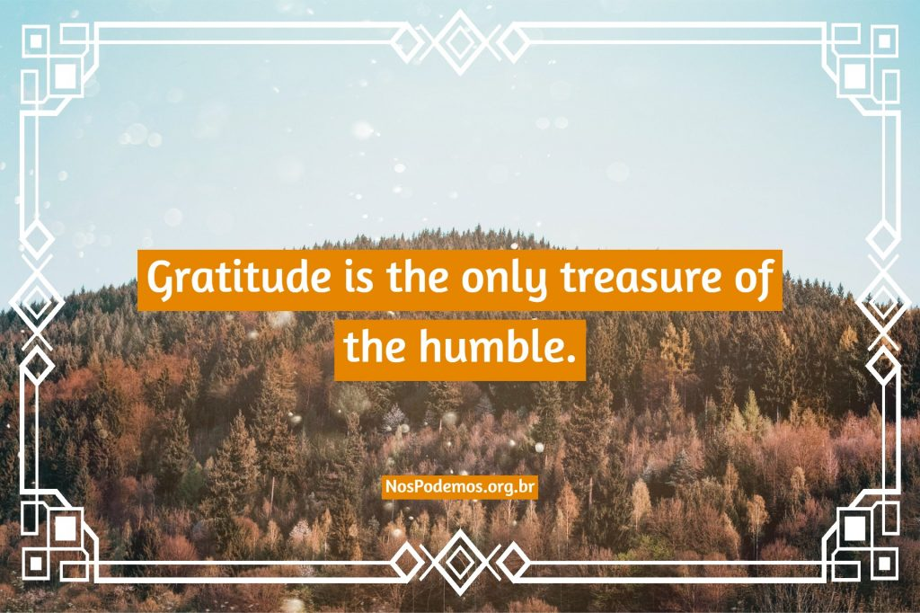 Gratitude is the only treasure of the humble.