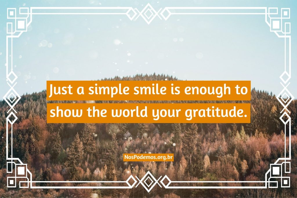 Just a simple smile is enough to show the world your gratitude.