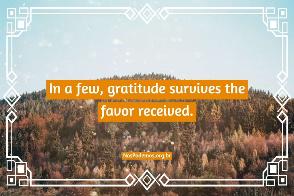In a few, gratitude survives the favor received.