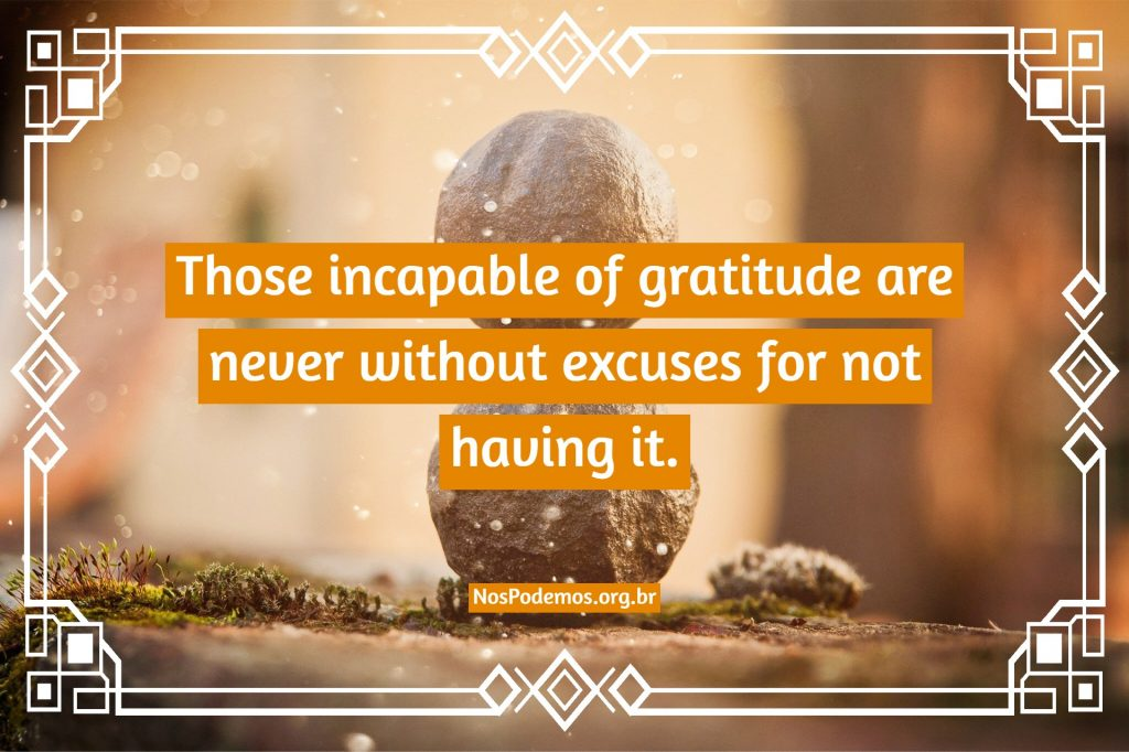 Those incapable of gratitude are never without excuses for not having it.