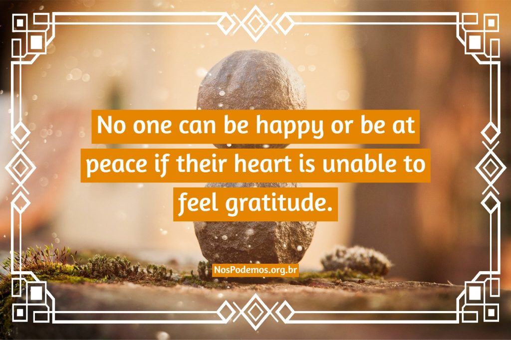 No one can be happy or be at peace if their heart is unable to feel gratitude.