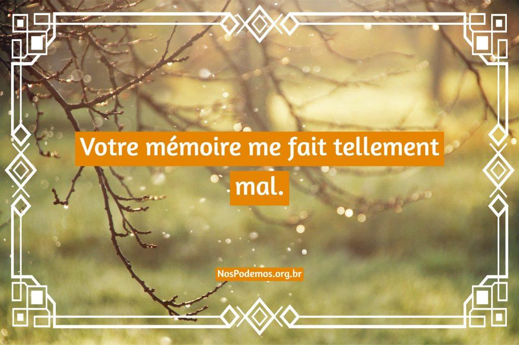 Votre mémoire me fait tellement mal.