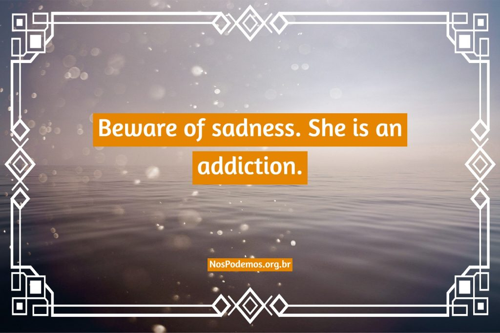 Beware of sadness. She is an addiction.