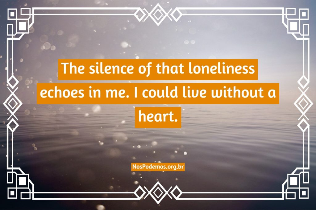 The silence of that loneliness echoes in me. I could live without a heart.