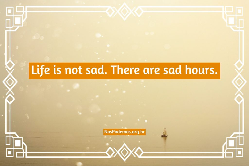 Life is not sad. There are sad hours.