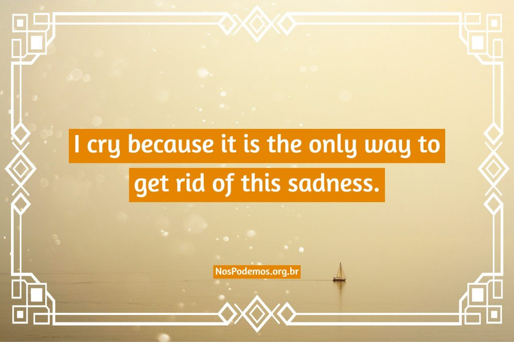 I cry because it is the only way to get rid of this sadness.