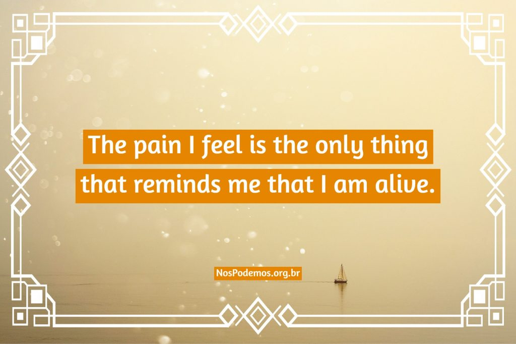 The pain I feel is the only thing that reminds me that I am alive.
