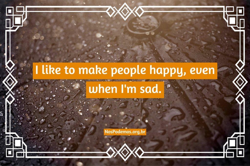 I like to make people happy, even when I'm sad.