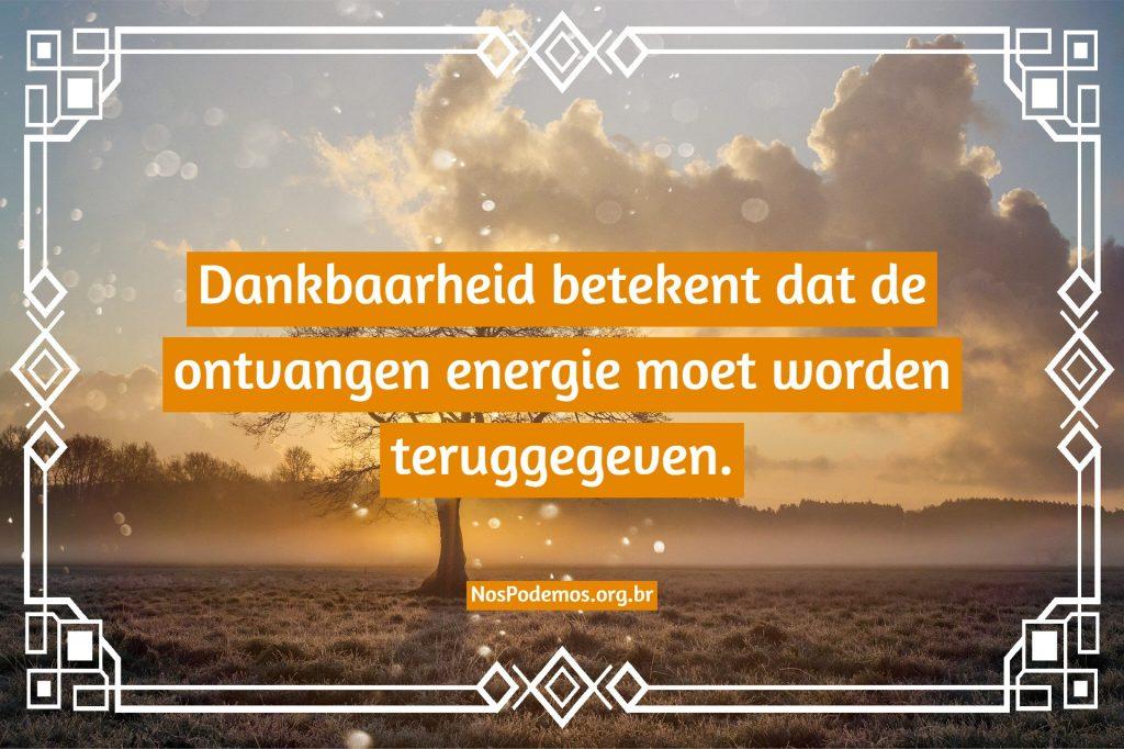 Dankbaarheid betekent dat de ontvangen energie moet worden teruggegeven.