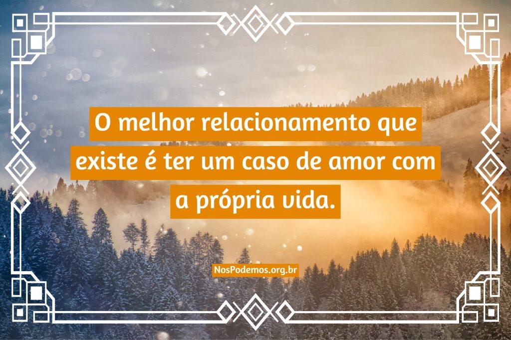 O melhor relacionamento que existe é ter um caso de amor com a própria vida.