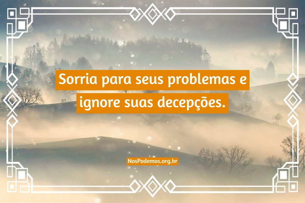 Sorria para seus problemas e ignore suas decepções.