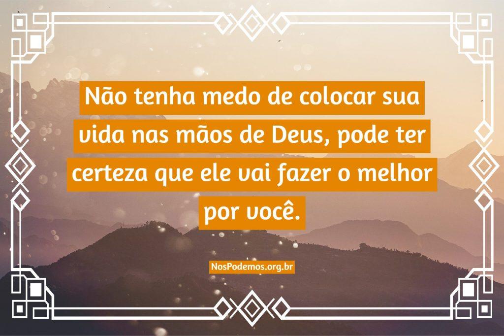 Não tenha medo de colocar sua vida nas mãos de Deus, pode ter certeza que ele vai fazer o melhor por você.