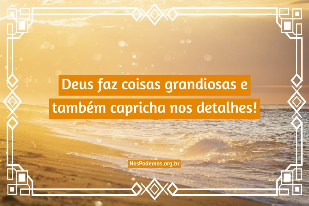 Deus faz coisas grandiosas e também capricha nos detalhes!