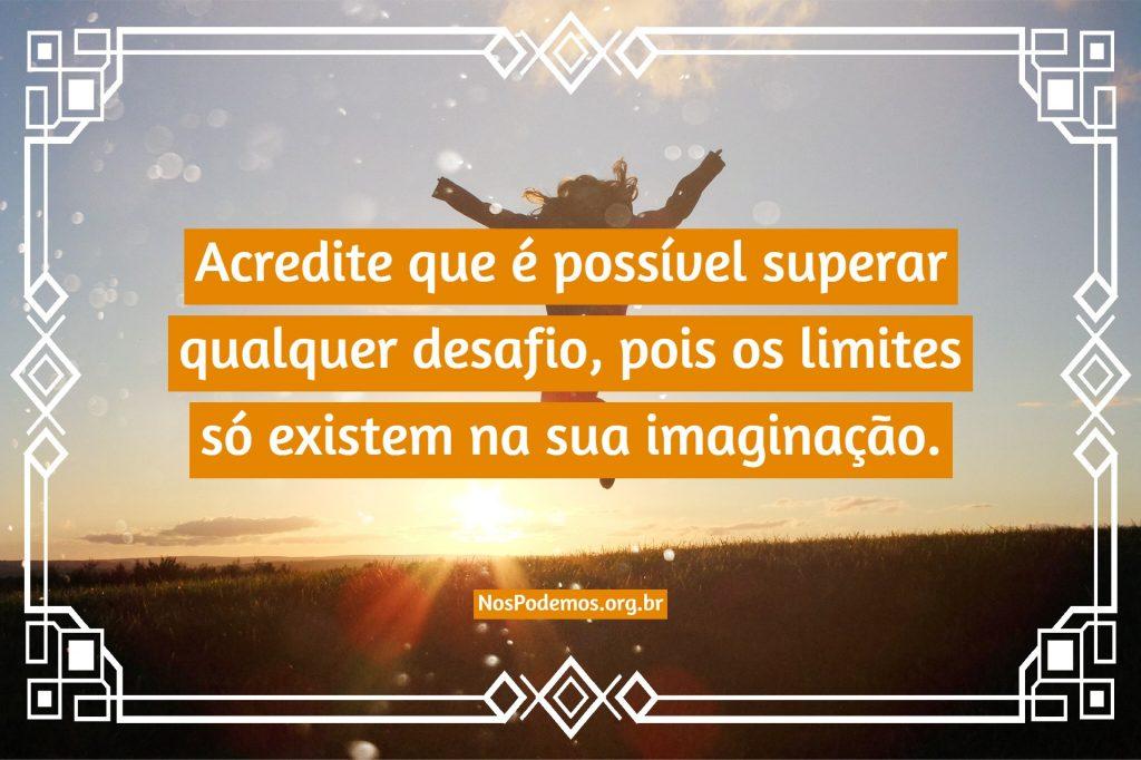Acredite que é possível superar qualquer desafio, pois os limites só existem na sua imaginação.