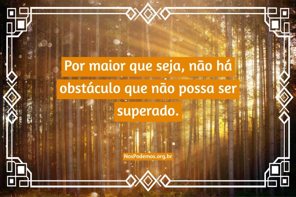 Por maior que seja, não há obstáculo que não possa ser superado.