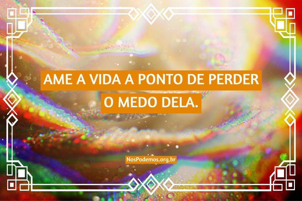 AME A VIDA A PONTO DE PERDER O MEDO DELA.