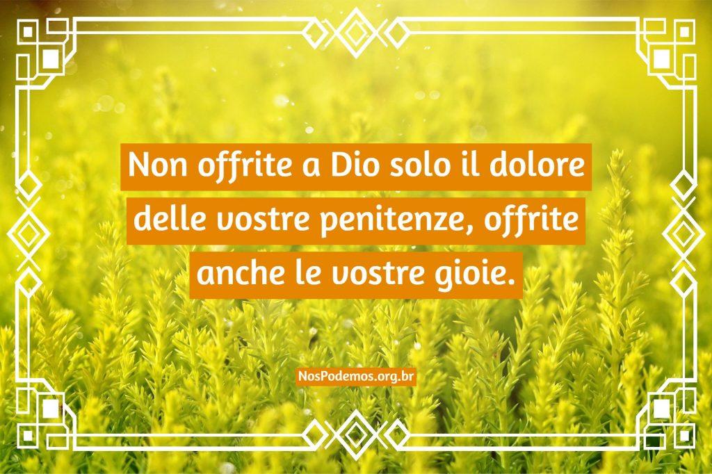 Non offrite a Dio solo il dolore delle vostre penitenze, offrite anche le vostre gioie.