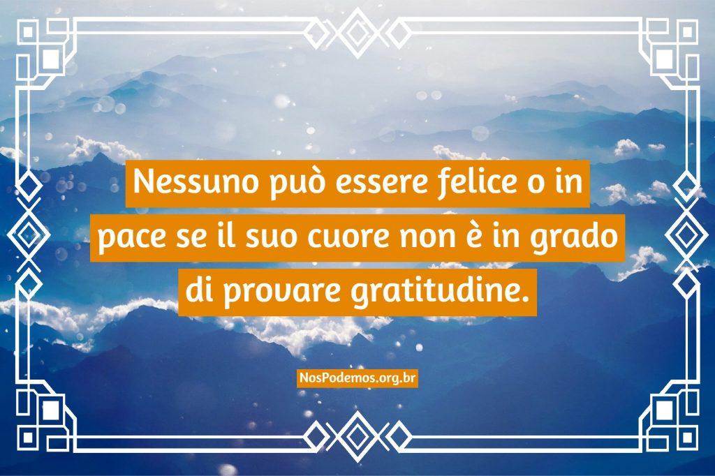 Nessuno può essere felice o in pace se il suo cuore non è in grado di provare gratitudine.