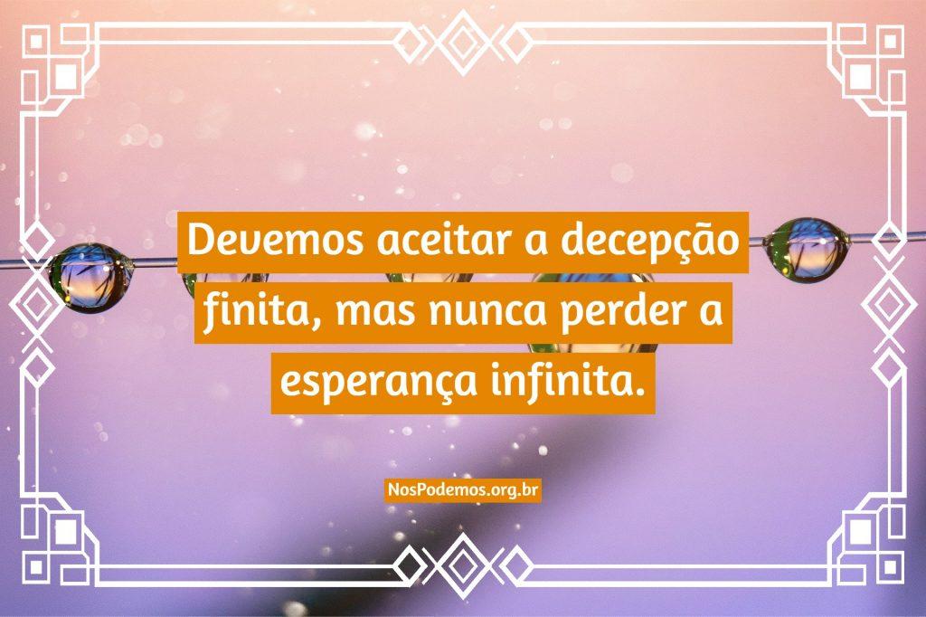 Devemos aceitar a decepção finita, mas nunca perder a esperança infinita.