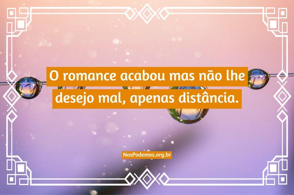 O romance acabou mas não lhe desejo mal, apenas distância.