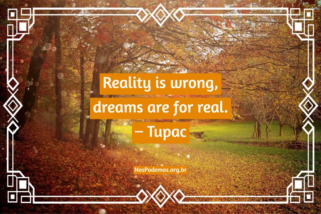 Reality is wrong, dreams are for real. – Tupac