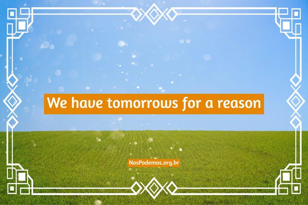 We have tomorrows for a reason – Nós temos o amanhã por alguma razão
